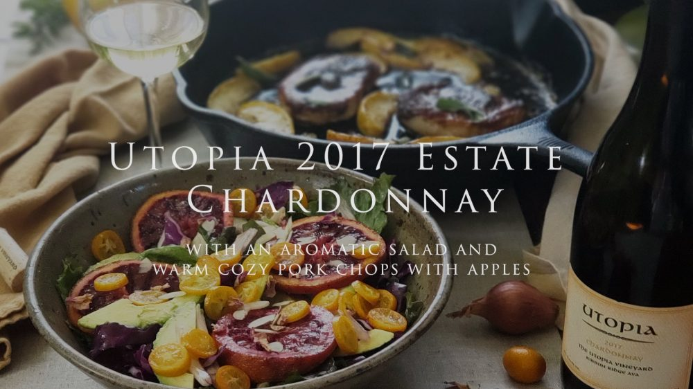 Utopia 2017 Estate Chardonnay with an aromatic salad and warm cozy pork chops with apples
